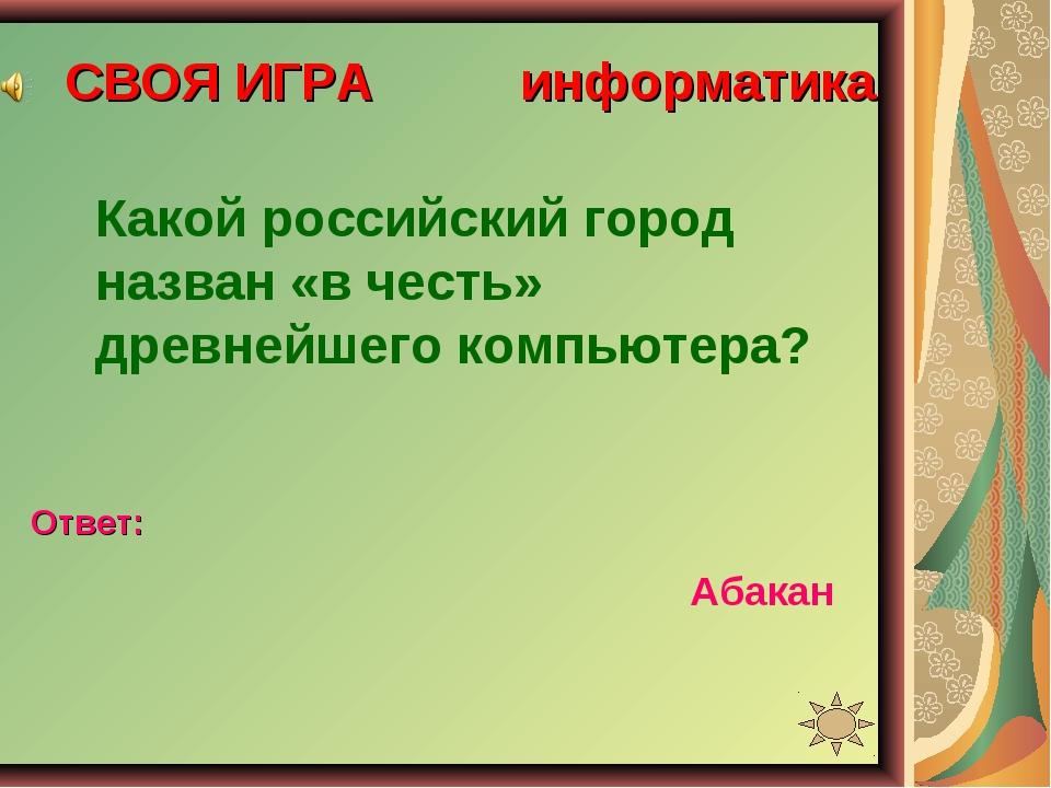СВОЯ ИГРА информатика Какой российский город назван «в честь» древнейшего ком...