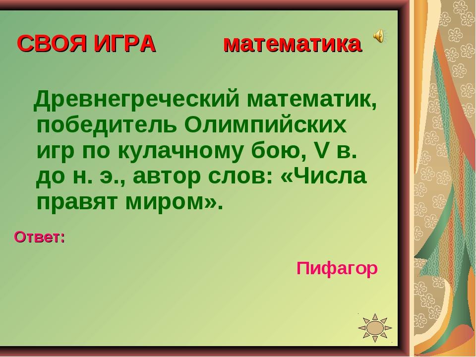 СВОЯ ИГРА математика Древнегреческий математик, победитель Олимпийских игр по...