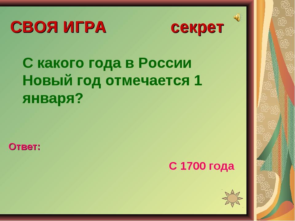 СВОЯ ИГРА секрет С какого года в России Новый год отмечается 1 января? Ответ:...