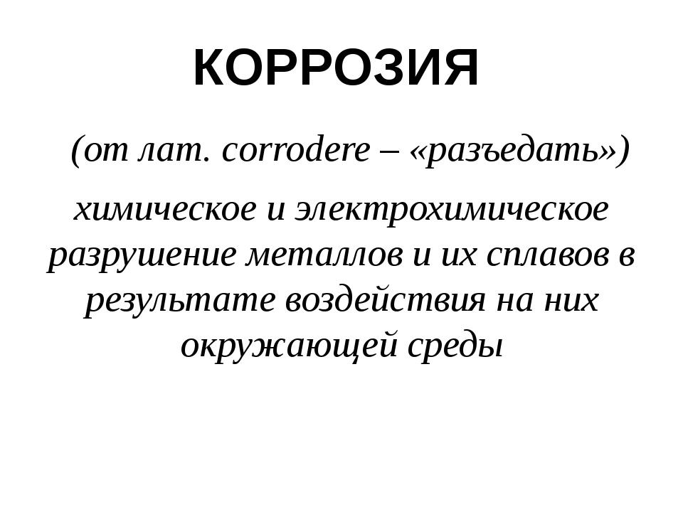 КОРРОЗИЯ (от лат. сorrodere – «разъедать») химическое и электрохимическое раз...