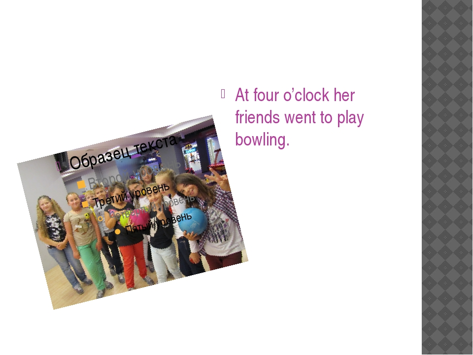 At four o'clock her friends went to play bowling.