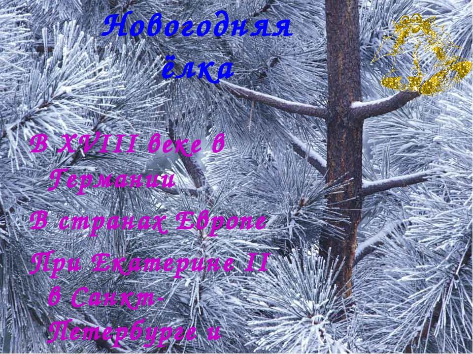 Новогодняя ёлка В XVIII веке в Германии В странах Европе При Екатерине II в С...
