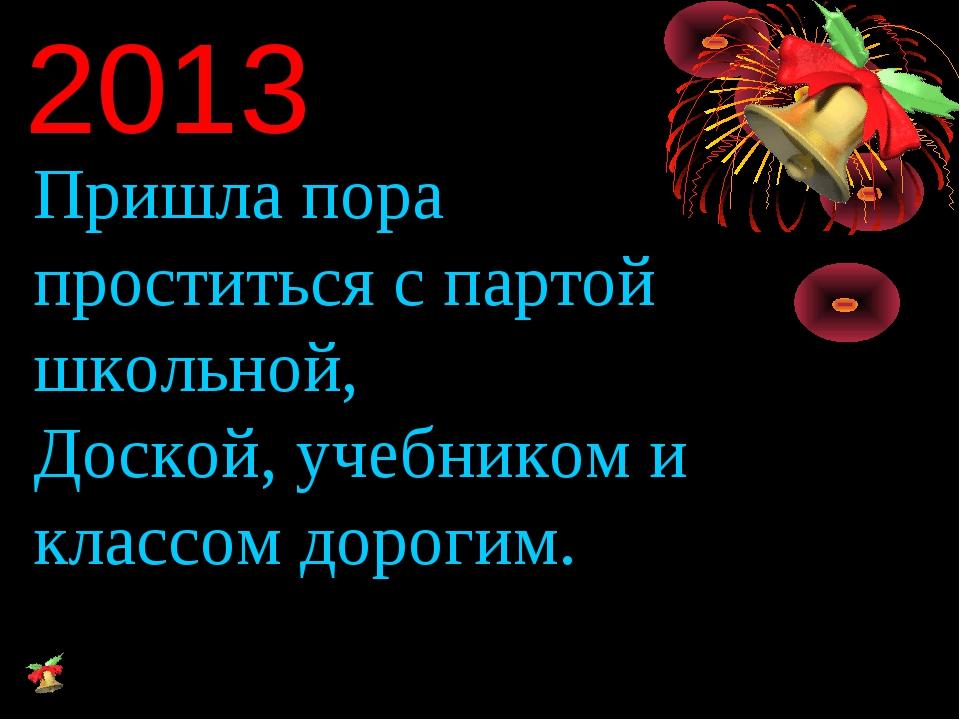 2013 Пришла пора проститься с партой школьной, Доской, учебником и классом до...