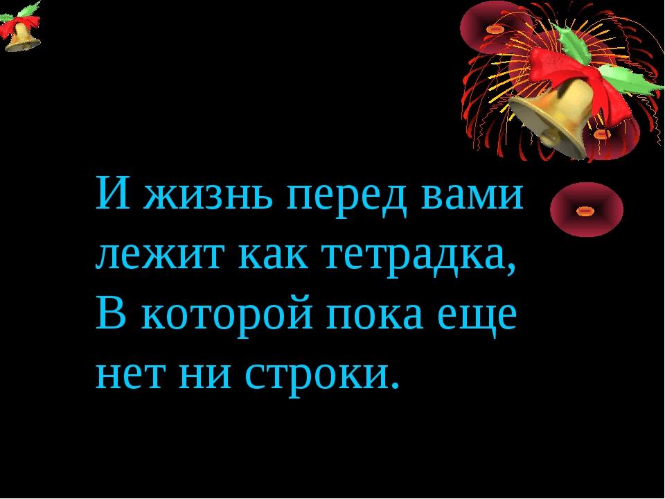И жизнь перед вами лежит как тетрадка, В которой пока еще нет ни строки.