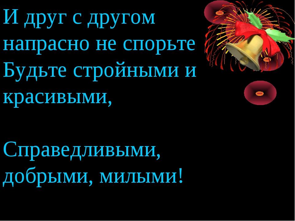 И друг с другом напрасно не спорьте Будьте стройными и красивыми, Справедливы...