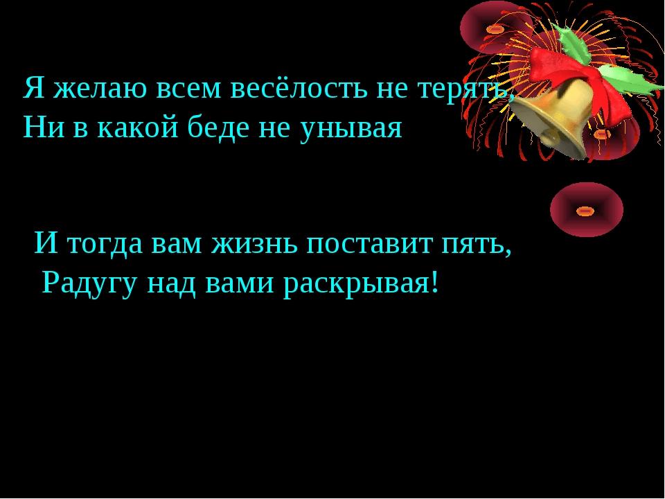 Я желаю всем весёлость не терять, Ни в какой беде не унывая И тогда вам жизнь...