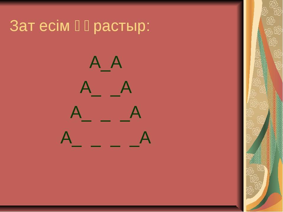 Зат есім құрастыр: А_А А_ _А А_ _ _А А_ _ _ _А