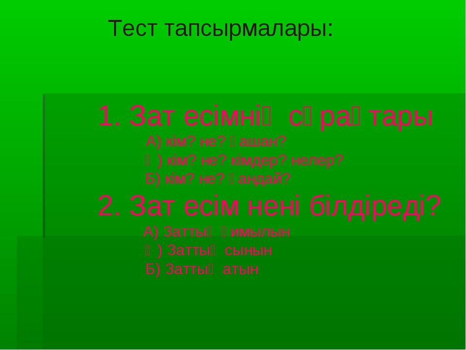 Тест тапсырмалары: 1. Зат есімнің сұрақтары А) кім? не? қашан? Ә) кім? не? кі...