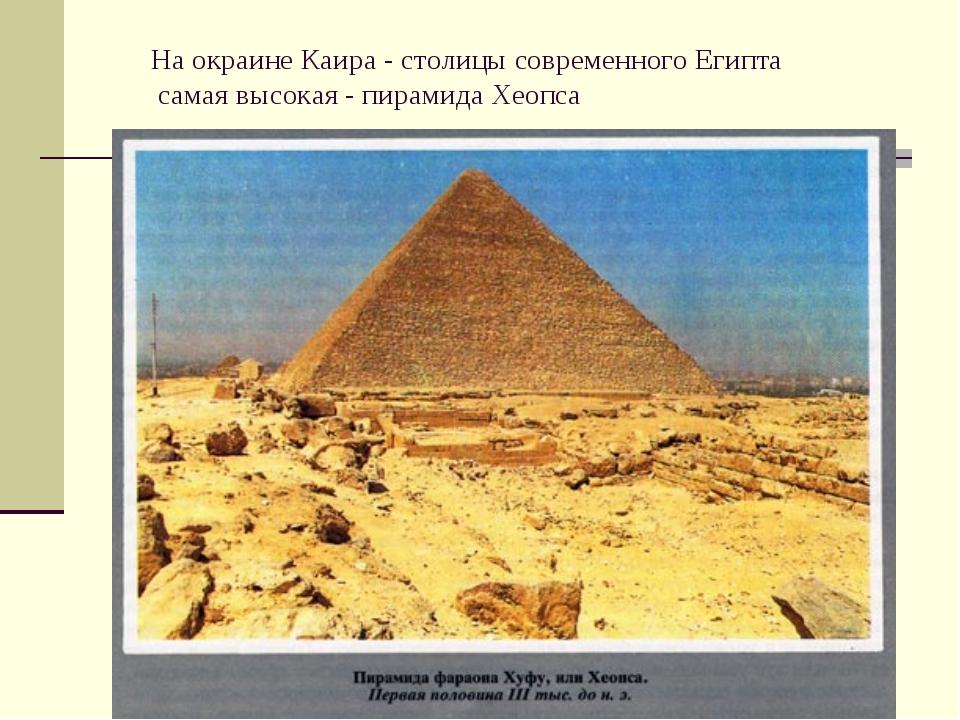 На окраине Каира - столицы современного Египта самая высокая - пирамида Хеопса