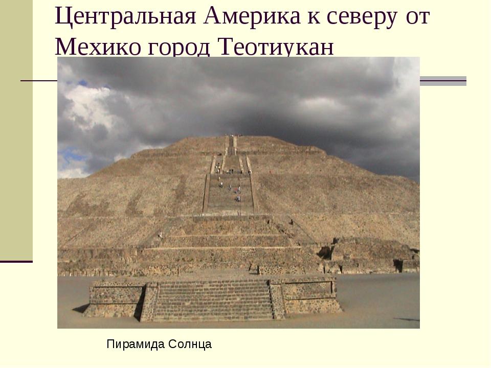 Центральная Америка к северу от Мехико город Теотиукан Пирамида Солнца