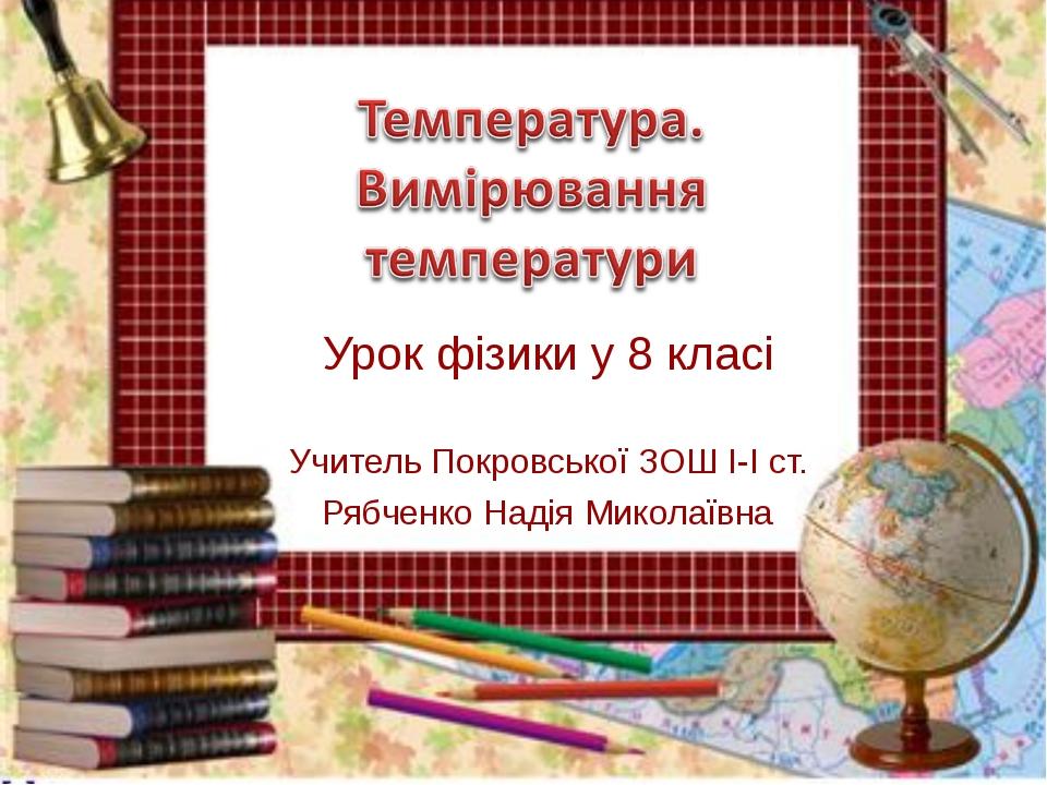 Урок фізики у 8 класі Учитель Покровської ЗОШ І-І ст. Рябченко Надія Миколаївна