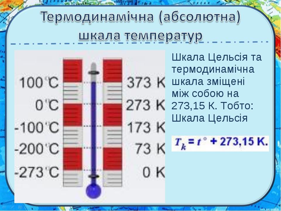 Шкала Цельсія та термодинамічна шкала зміщені між собою на 273,15 К. Тобто: Ш...