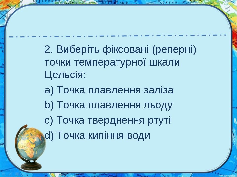 2. Виберіть фіксовані (реперні) точки температурної шкали Цельсія: a) Точка п...