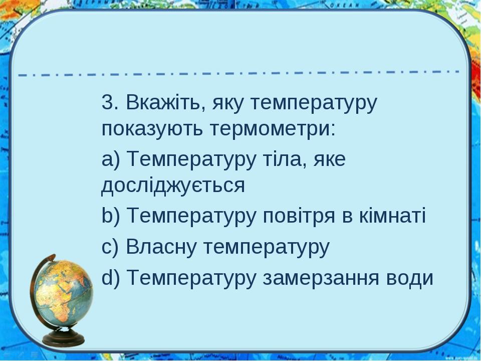 3. Вкажіть, яку температуру показують термометри: a) Температуру тіла, яке до...