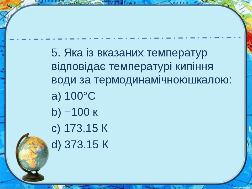 5.Яка ізвказаних температур відповідає температурі кипіння водиза термодин...