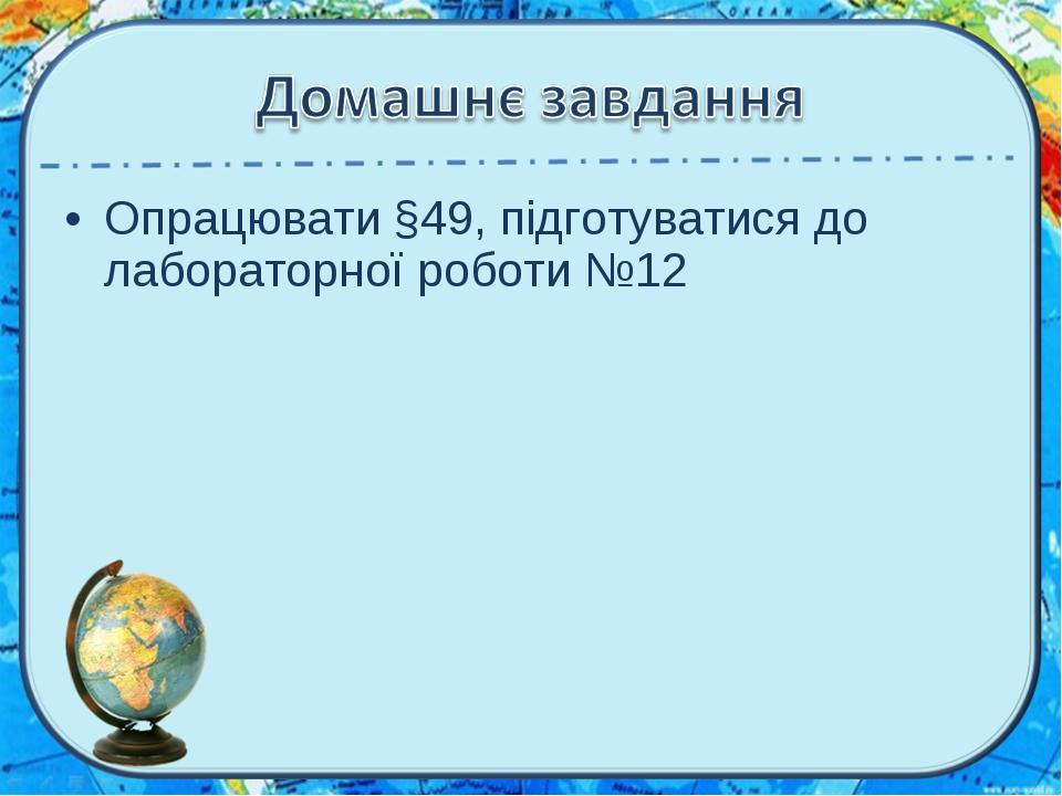 Опрацювати §49, підготуватися до лабораторної роботи №12