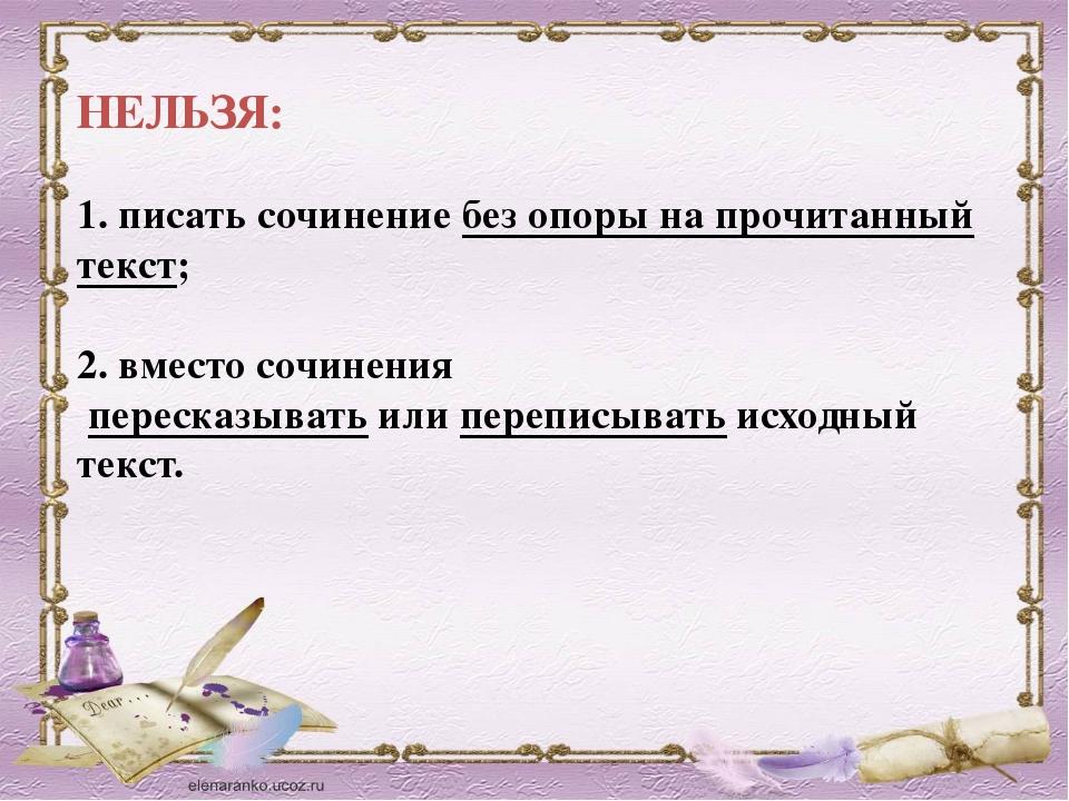 НЕЛЬЗЯ: 1. писать сочинениебез опоры на прочитанный текст; 2. вместо сочине...