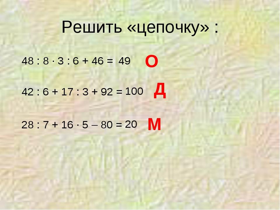 Решить «цепочку» : 48 : 8 · 3 : 6 + 46 = 42 : 6 + 17 : 3 + 92 = 28 : 7 + 16 ·...