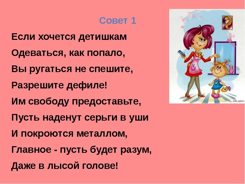 Совет 1 Если хочется детишкам Одеваться, как попало, Вы ругаться не спешите,...