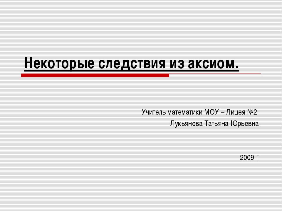 Некоторые следствия из аксиом. Учитель математики МОУ – Лицея №2 Лукьянова Та...