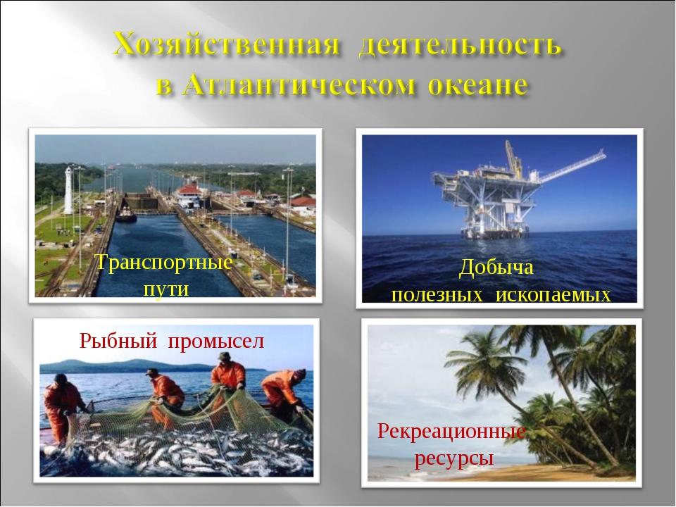 Транспортные пути Рыбный промысел Добыча полезных ископаемых Рекреационные ре...