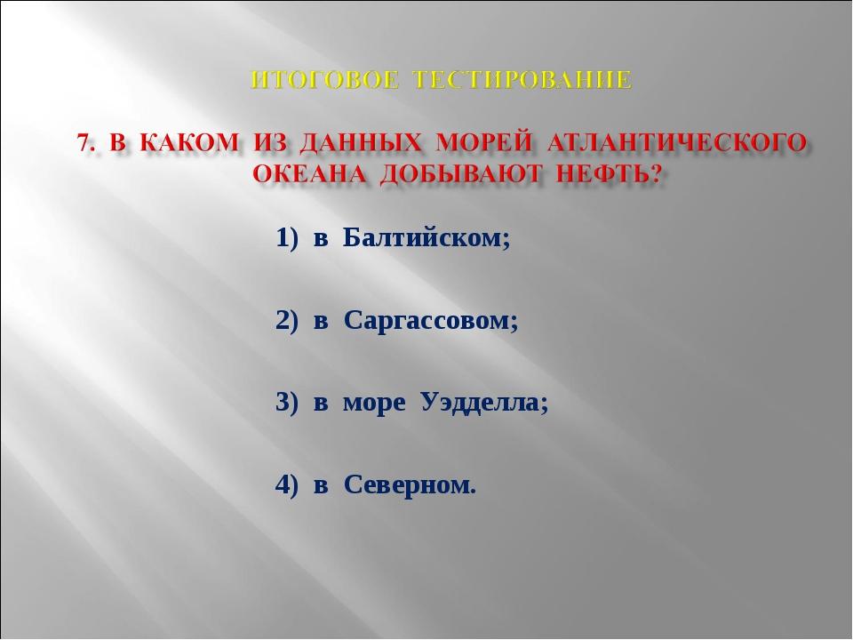 1) в Балтийском; 2) в Саргассовом; 3) в море Уэдделла; 4) в Северном.