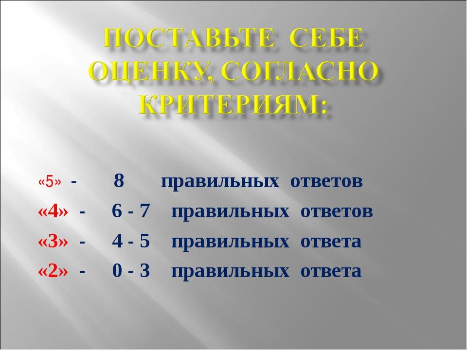 «5» - 8 правильных ответов «4» - 6 - 7 правильных ответов «3» - 4 - 5 правиль...