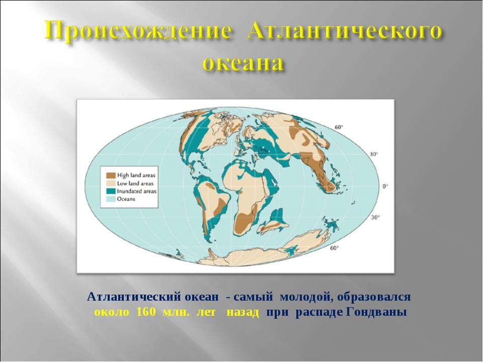 Атлантический океан - самый молодой, образовался около 160 млн. лет назад при...