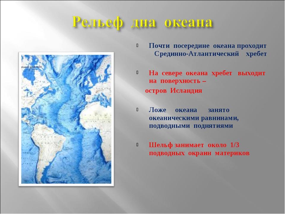 Почти посередине океана проходит Срединно-Атлантический хребет На севере океа...