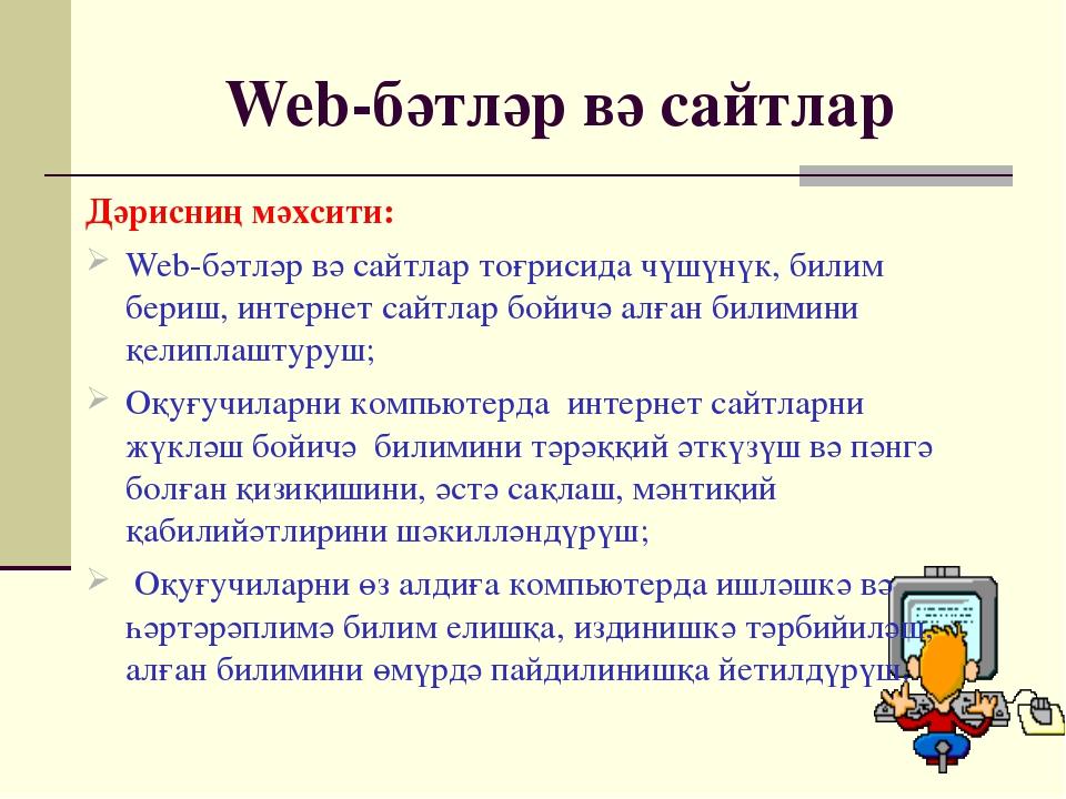 Web-бәтләр вә сайтлар Дәрисниң мәхсити: Web-бәтләр вә сайтлар тоғрисида чүшүн...