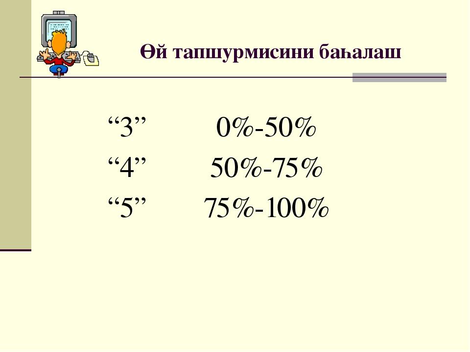 """Өй тапшурмисини баһалаш """"3"""" 0%-50% """"4"""" 50%-75% """"5"""" 75%-100%"""