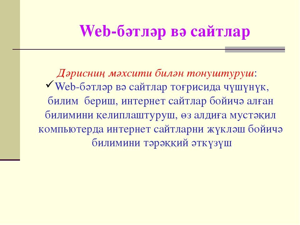Web-бәтләр вә сайтлар Дәрисниң мәхсити билән тонуштуруш: Web-бәтләр вә сайтла...