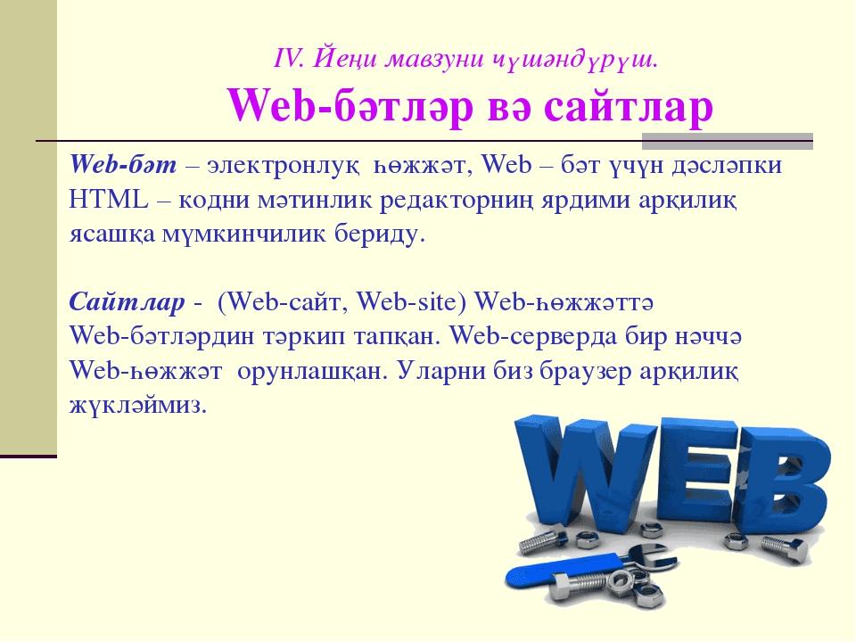 IV. Йеңи мавзуни чүшәндүрүш. Web-бәтләр вә сайтлар Web-бәт– электронлуқ һөжж...