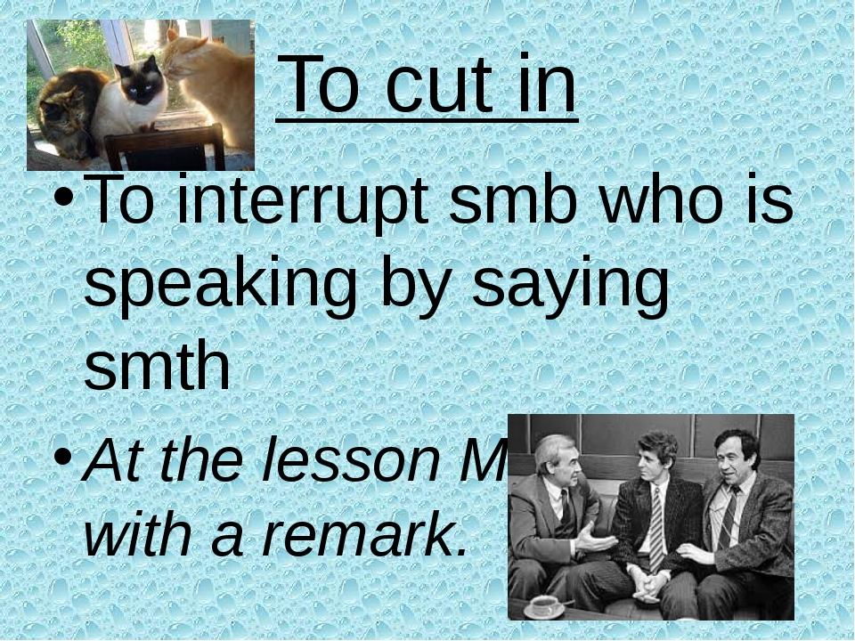 To cut in To interrupt smb who is speaking by saying smth At the lesson Mike...