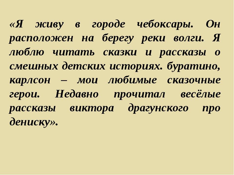 «Я живу в городе чебоксары. Он расположен на берегу реки волги. Я люблю читат...