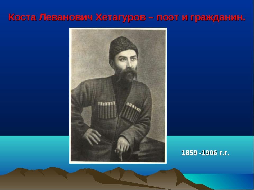 Коста Леванович Хетагуров – поэт и гражданин. 1859 -1906 г.г.