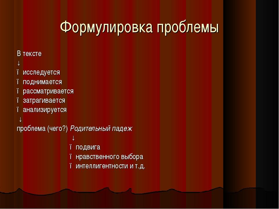 Формулировка проблемы В тексте ↓ ●исследуется ●поднимается ●рассматривается ●...