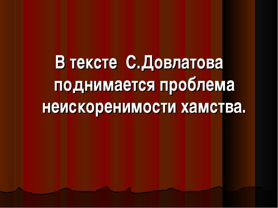 В тексте С.Довлатова поднимается проблема неискоренимости хамства.