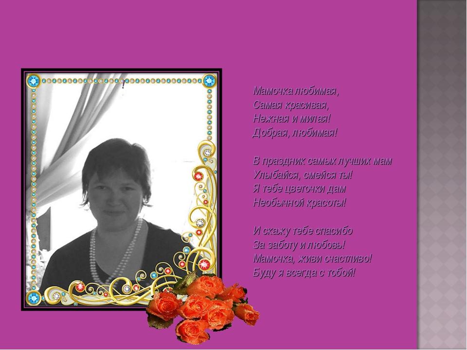 Мамочка любимая, Самая красивая, Нежная и милая! Добрая, любимая! В праздник...