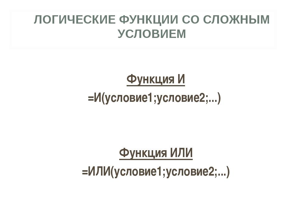 ЛОГИЧЕСКИЕ ФУНКЦИИ СО СЛОЖНЫМ УСЛОВИЕМ Функция И =И(условие1;условие2;...) Фу...