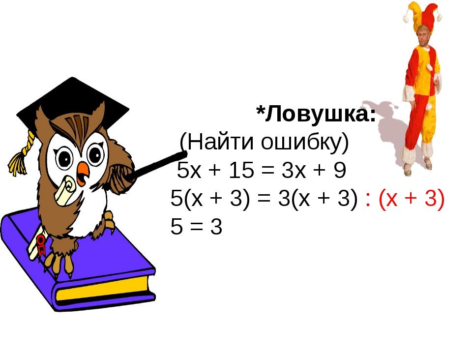 *Ловушка: (Найти ошибку) 5x + 15 = 3x + 9 5(x + 3) = 3(x + 3) : (x + 3) 5 = 3