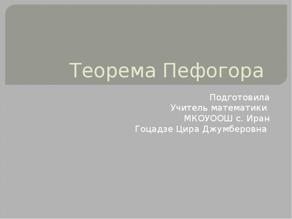 Теорема Пефогора Подготовила Учитель математики МКОУООШ с. Иран Гоцадзе Цира...