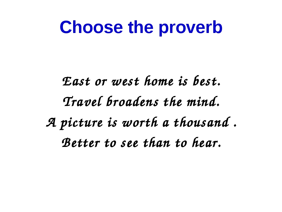 Choose the proverb East or west home is best. Travel broadens the mind. A pic...