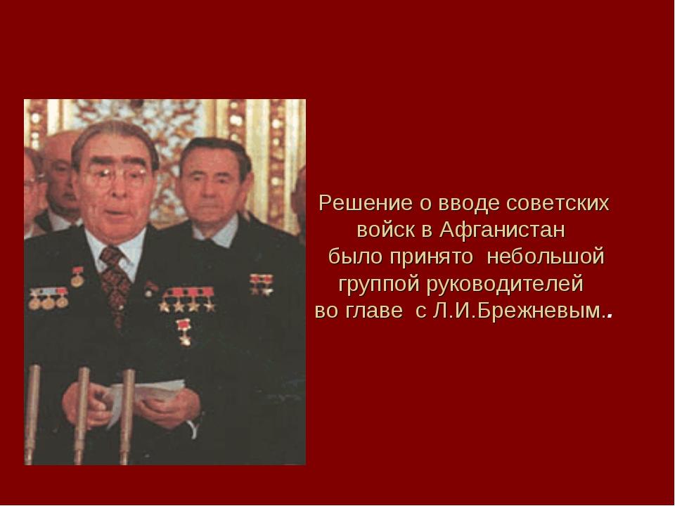 Решение о вводе советских войск в Афганистан было принято небольшой группой р...