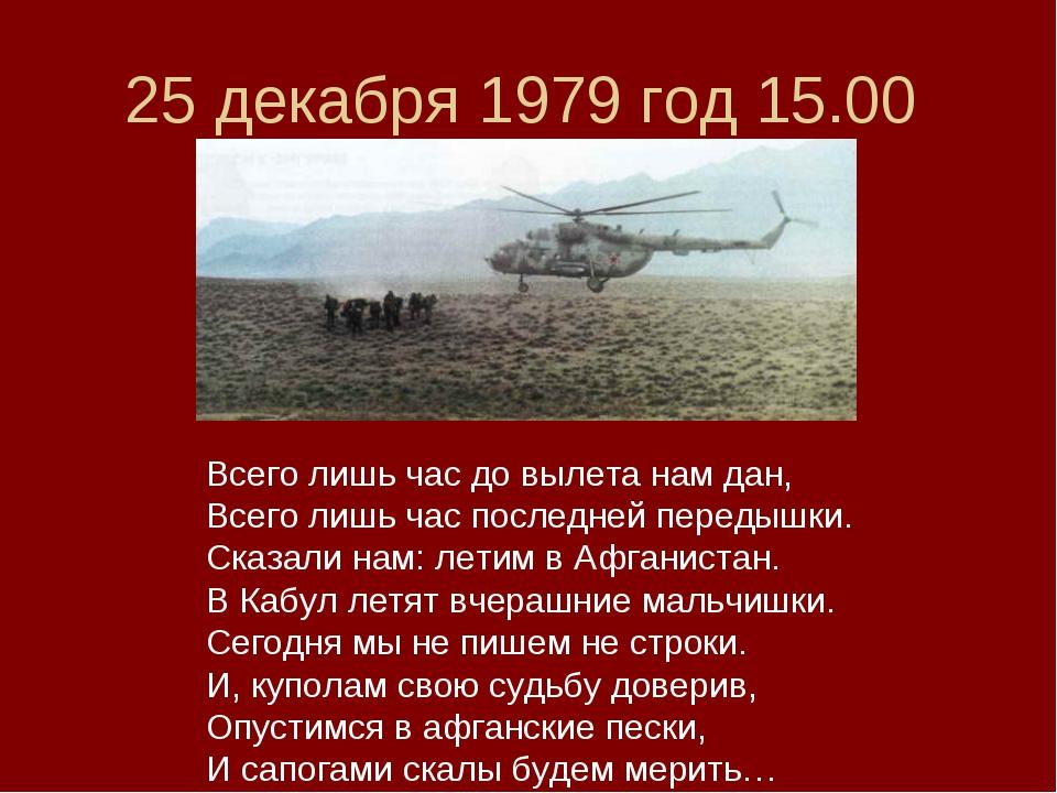 25 декабря 1979 год 15.00 Всего лишь час до вылета нам дан, Всего лишь час по...