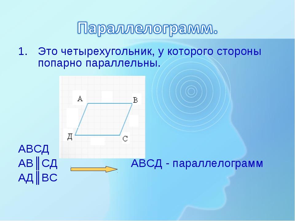Это четырехугольник, у которого стороны попарно параллельны. АВСД АВ║СД АВСД...