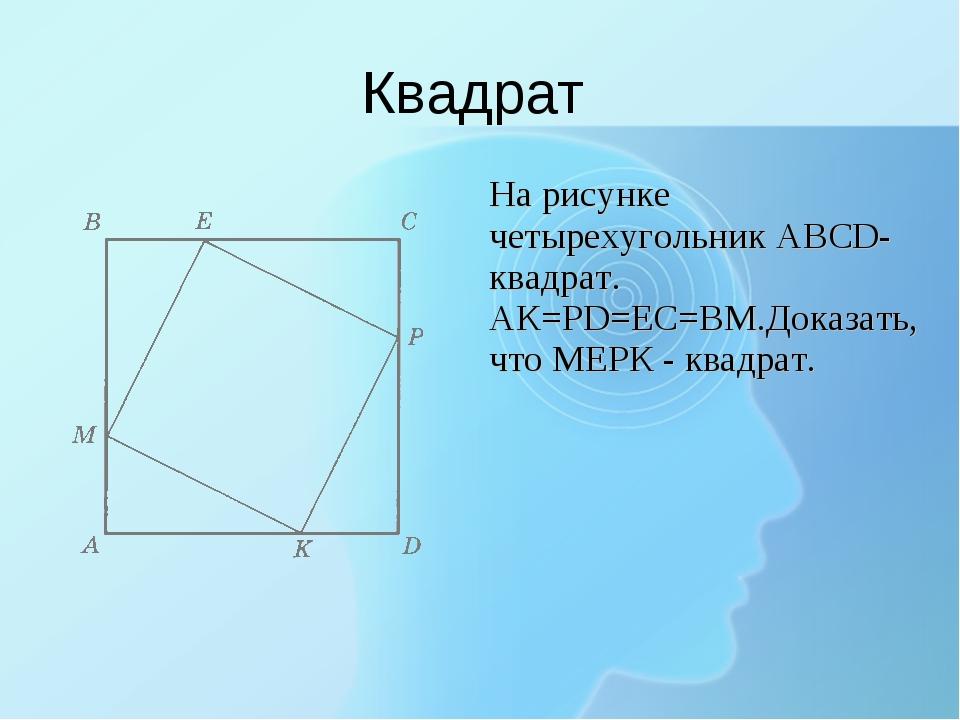Квадрат На рисунке четырехугольник ABCD-квадрат. АК=PD=EC=BM.Доказать, что М...