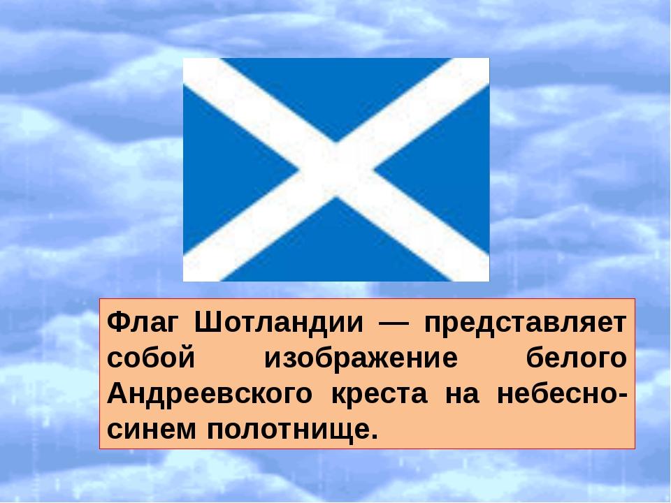 Флаг Шотландии — представляет собой изображение белого Андреевского креста н...