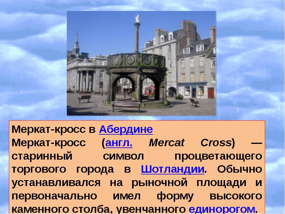 Меркат-кросс в Абердине Меркат-кросс (англ. Mercat Cross) — старинный символ...