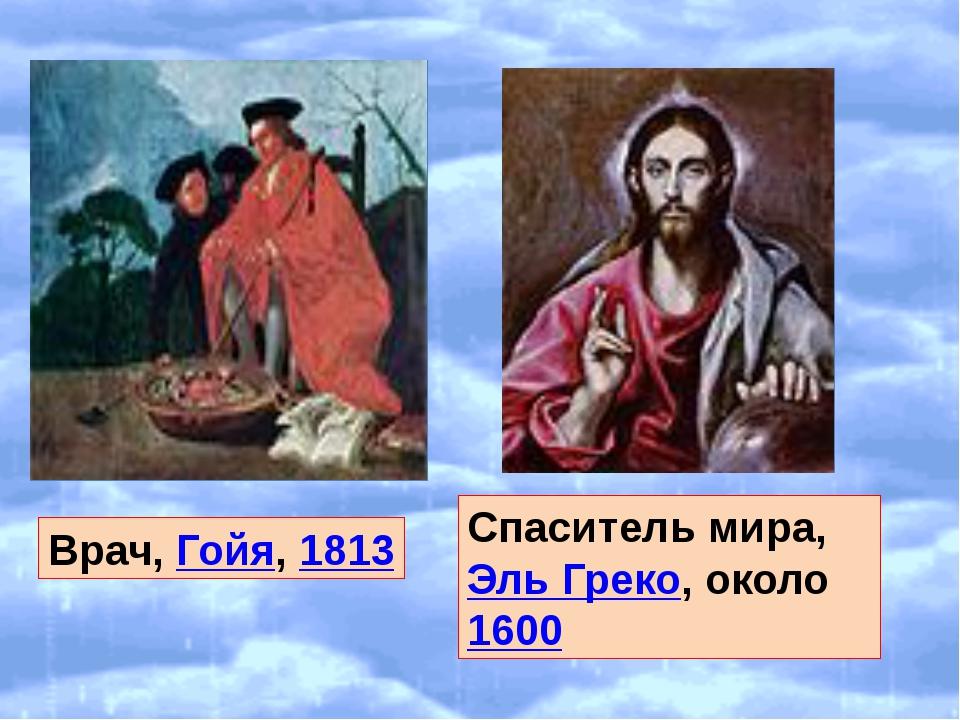 Врач, Гойя, 1813 Спаситель мира, Эль Греко, около 1600